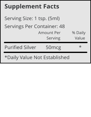 Supplement Facts Serving Size: 1 tsp. (5ml) Servings Per Container: 48 Amount Per           % Daily         Serving              Value Purified Silver	     50mcg              * *Daily Value Not Established